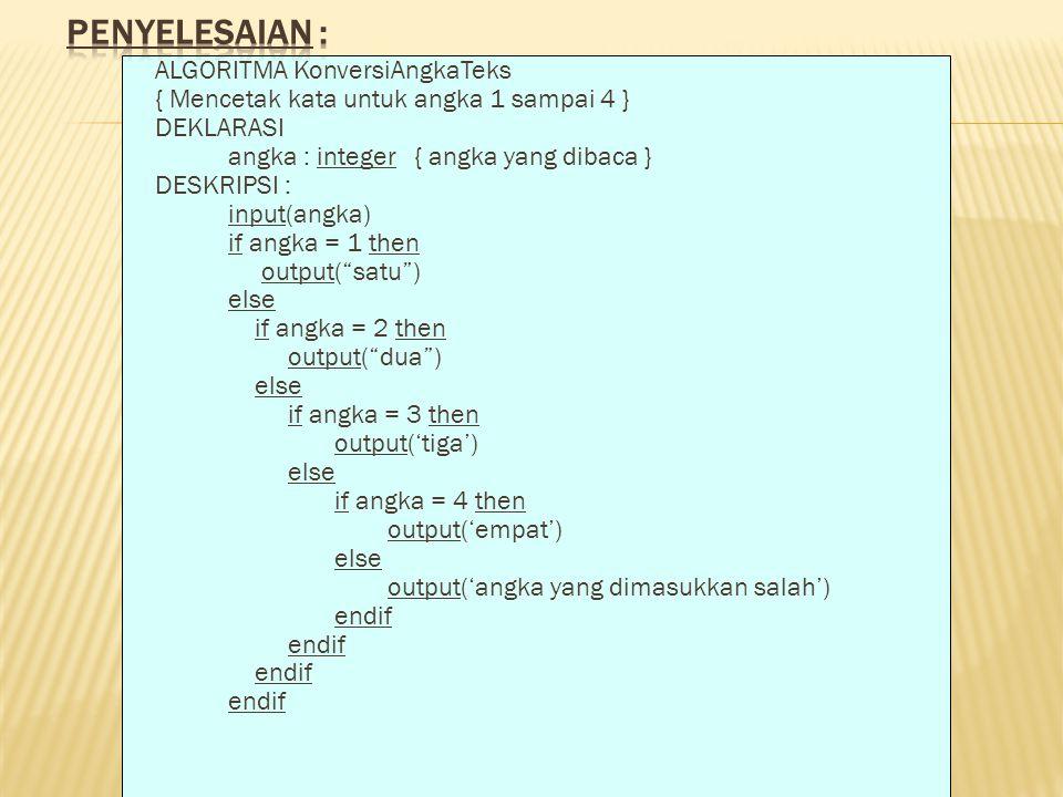 ALGORITMA KonversiAngkaTeks { Mencetak kata untuk angka 1 sampai 4 } DEKLARASI angka : integer { angka yang dibaca } DESKRIPSI : input(angka) if angka