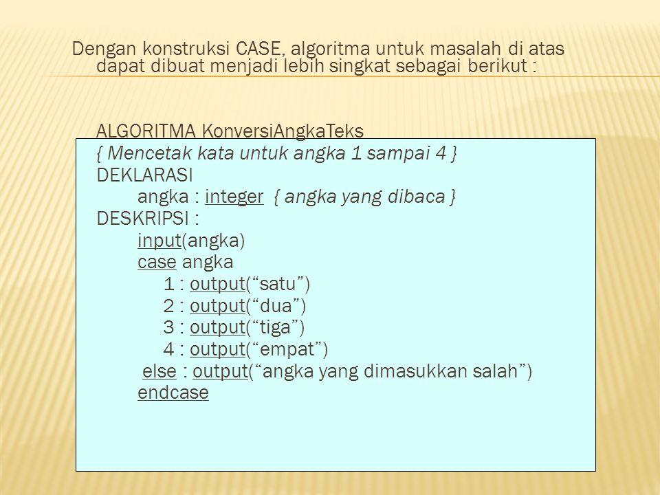 Dengan konstruksi CASE, algoritma untuk masalah di atas dapat dibuat menjadi lebih singkat sebagai berikut : ALGORITMA KonversiAngkaTeks { Mencetak ka
