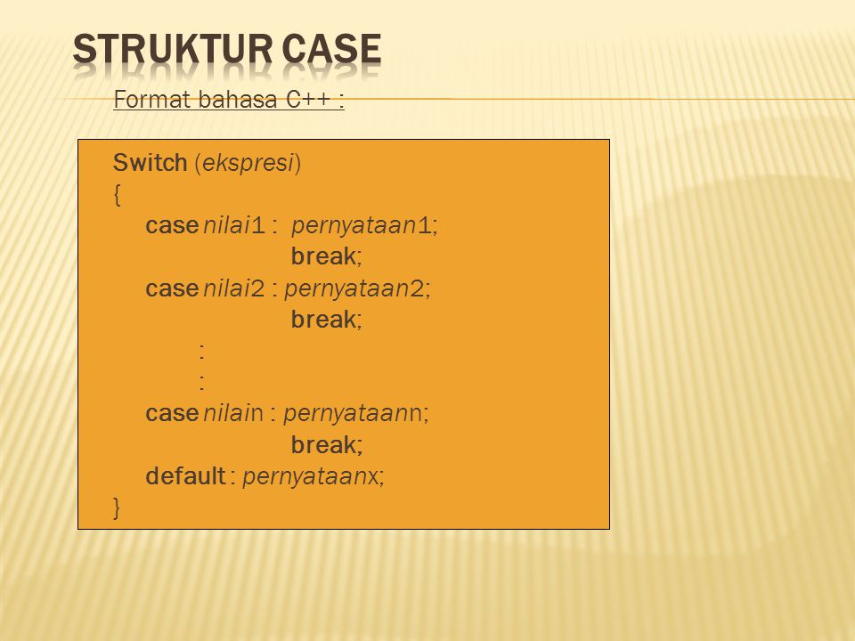Format bahasa C++ : Switch (ekspresi) { case nilai1 : pernyataan1; break; case nilai2 : pernyataan2; break; : case nilain : pernyataann; break; defaul