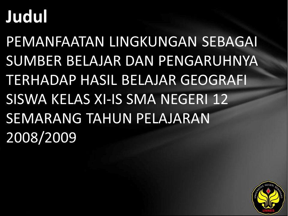 Judul PEMANFAATAN LINGKUNGAN SEBAGAI SUMBER BELAJAR DAN PENGARUHNYA TERHADAP HASIL BELAJAR GEOGRAFI SISWA KELAS XI-IS SMA NEGERI 12 SEMARANG TAHUN PELAJARAN 2008/2009