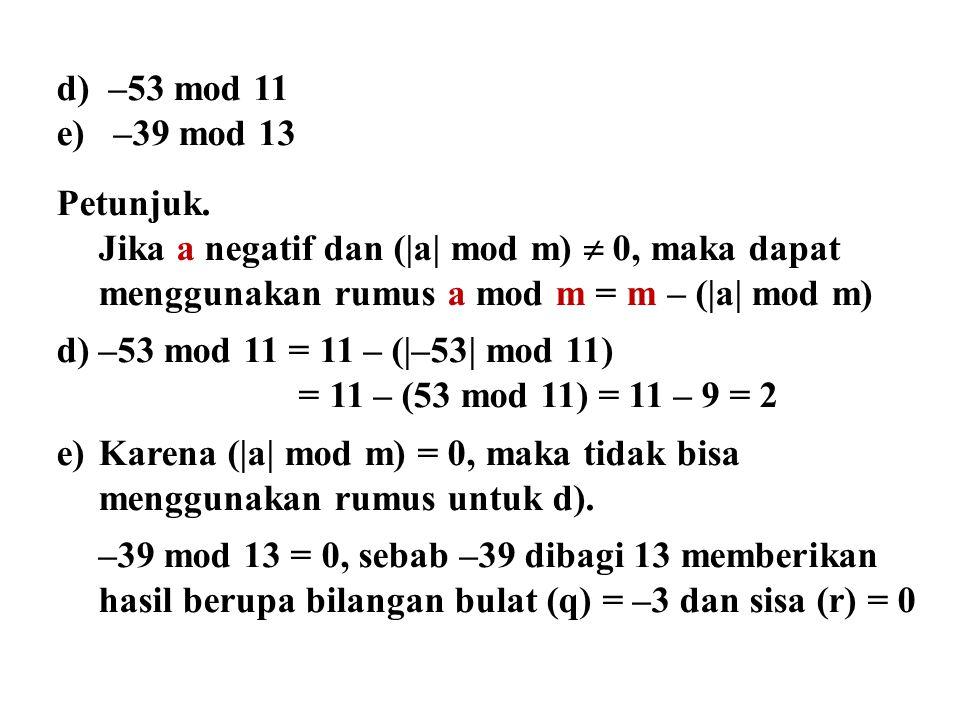 d) –53 mod 11 e) –39 mod 13 Petunjuk. Jika a negatif dan (|a| mod m)  0, maka dapat menggunakan rumus a mod m = m – (|a| mod m) d)–53 mod 11 = 11 – (