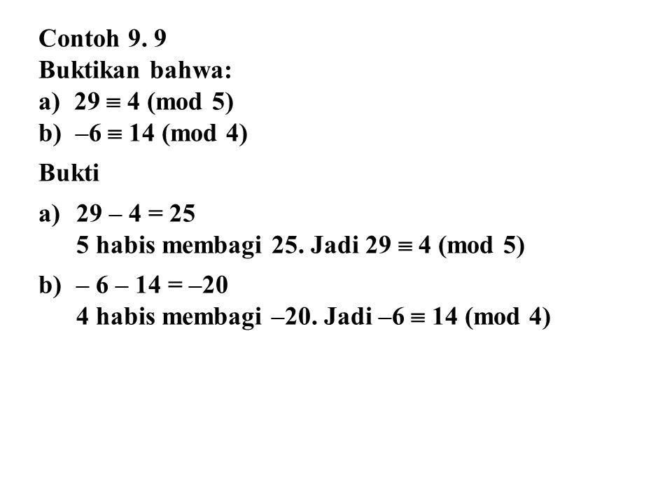 Contoh 9. 9 Buktikan bahwa: a) 29  4 (mod 5) b) –6  14 (mod 4) Bukti a)29 – 4 = 25 5 habis membagi 25. Jadi 29  4 (mod 5) b)– 6 – 14 = –20 4 habis
