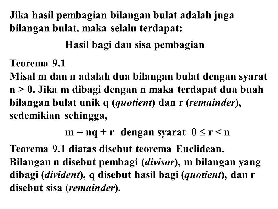 Jika hasil pembagian bilangan bulat adalah juga bilangan bulat, maka selalu terdapat: Hasil bagi dan sisa pembagian Teorema 9.1 Misal m dan n adalah dua bilangan bulat dengan syarat n > 0.