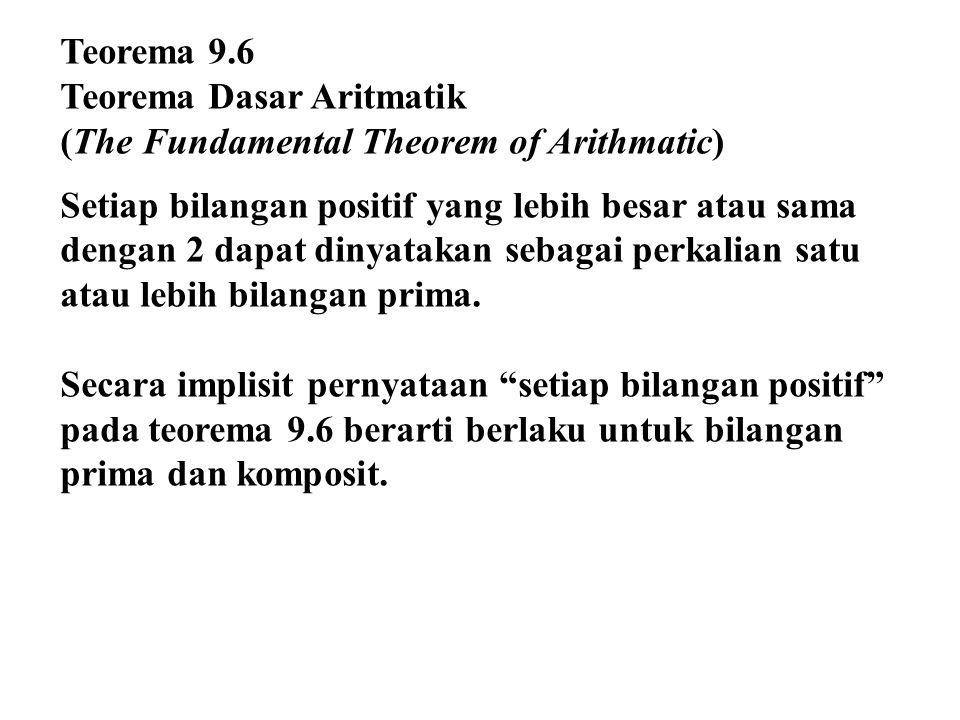 Teorema 9.6 Teorema Dasar Aritmatik (The Fundamental Theorem of Arithmatic) Setiap bilangan positif yang lebih besar atau sama dengan 2 dapat dinyatakan sebagai perkalian satu atau lebih bilangan prima.