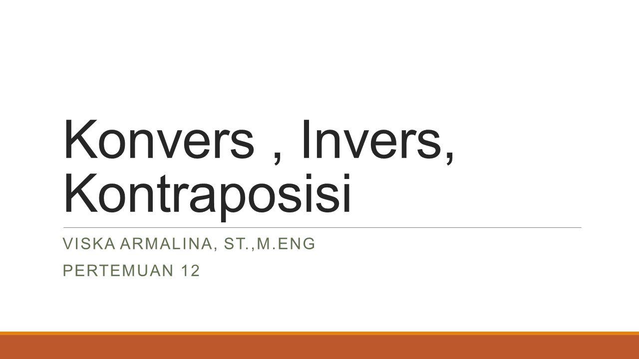 Konvers, Invers, Kontraposisi VISKA ARMALINA, ST.,M.ENG PERTEMUAN 12