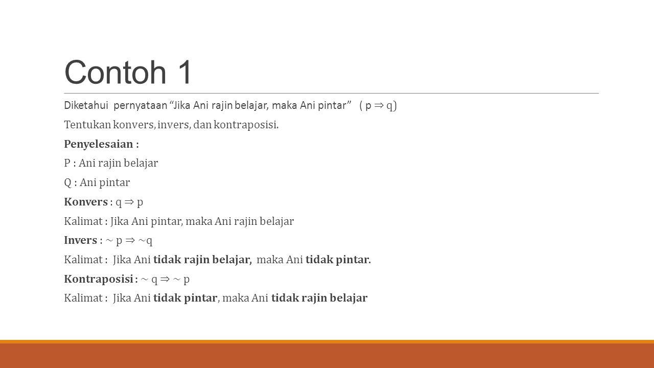 Contoh 1 Diketahui pernyataan Jika Ani rajin belajar, maka Ani pintar ( p ⇒ q) Tentukan konvers, invers, dan kontraposisi.