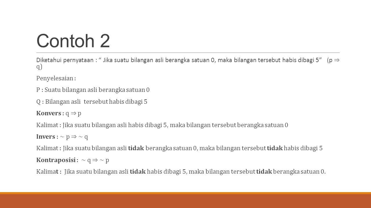 Contoh 2 Diketahui pernyataan : Jika suatu bilangan asli berangka satuan 0, maka bilangan tersebut habis dibagi 5 (p ⇒ q) Penyelesaian : P : Suatu bilangan asli berangka satuan 0 Q : Bilangan asli tersebut habis dibagi 5 Konvers : q ⇒ p Kalimat : Jika suatu bilangan asli habis dibagi 5, maka bilangan tersebut berangka satuan 0 Invers : ~ p ⇒ ~ q Kalimat : Jika suatu bilangan asli tidak berangka satuan 0, maka bilangan tersebut tidak habis dibagi 5 Kontraposisi : ~ q ⇒ ~ p Kalimat : Jika suatu bilangan asli tidak habis dibagi 5, maka bilangan tersebut tidak berangka satuan 0.