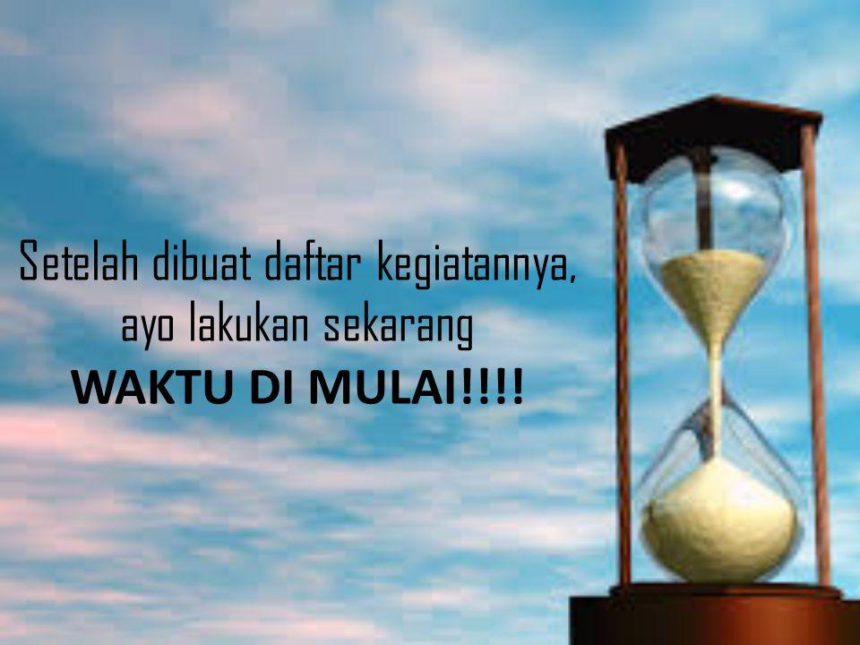 Setelah dibuat daftar kegiatannya, ayo lakukan sekarang WAKTU DI MULAI!!!!