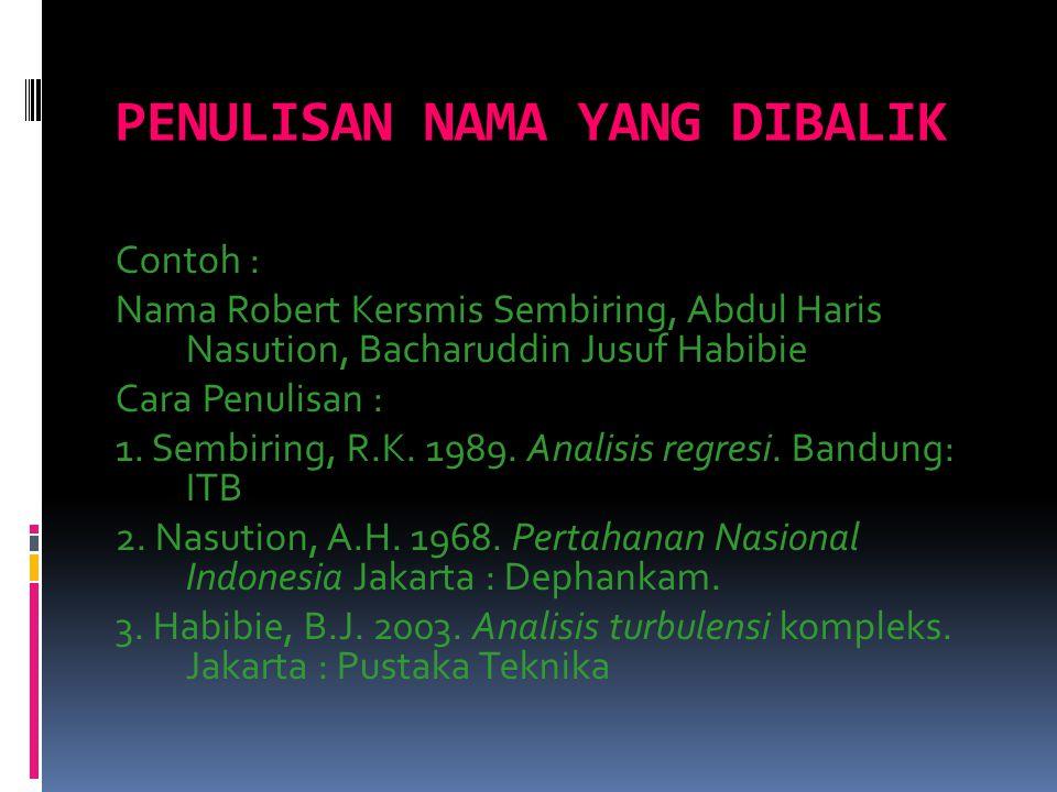PENULISAN NAMA YANG DIBALIK Contoh : Nama Robert Kersmis Sembiring, Abdul Haris Nasution, Bacharuddin Jusuf Habibie Cara Penulisan : 1. Sembiring, R.K