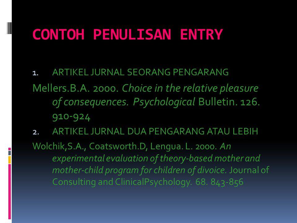CONTOH PENULISAN ENTRY 1. ARTIKEL JURNAL SEORANG PENGARANG Mellers.B.A. 2000. Choice in the relative pleasure of consequences. Psychological Bulletin.