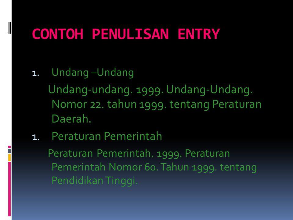 CONTOH PENULISAN ENTRY 1. Undang –Undang Undang-undang. 1999. Undang-Undang. Nomor 22. tahun 1999. tentang Peraturan Daerah. 1. Peraturan Pemerintah P