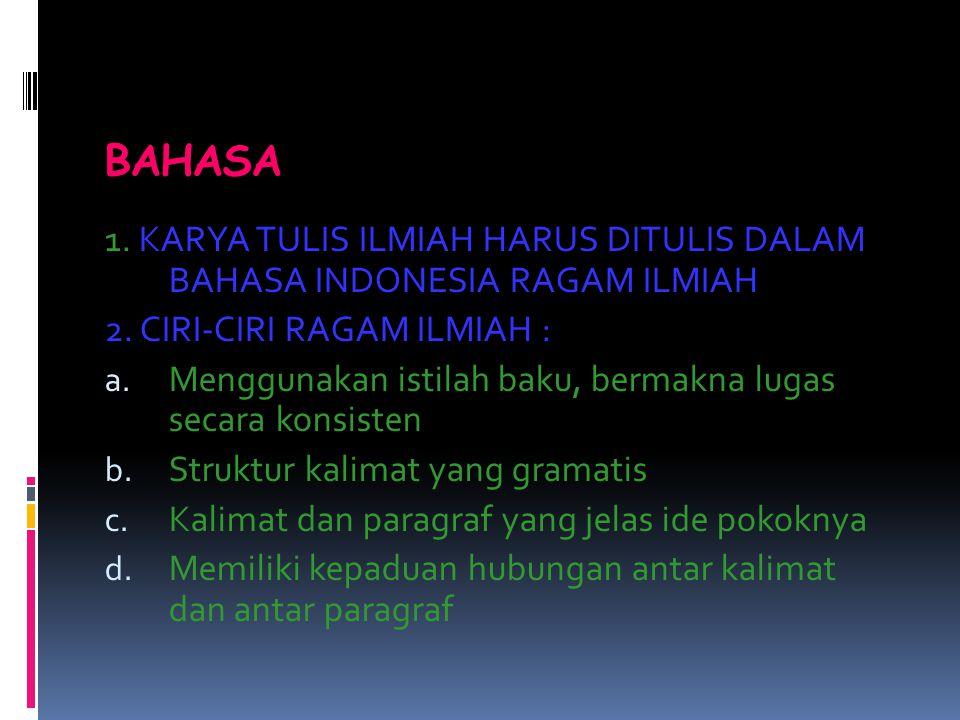 BAHASA 1. KARYA TULIS ILMIAH HARUS DITULIS DALAM BAHASA INDONESIA RAGAM ILMIAH 2. CIRI-CIRI RAGAM ILMIAH : a. Menggunakan istilah baku, bermakna lugas