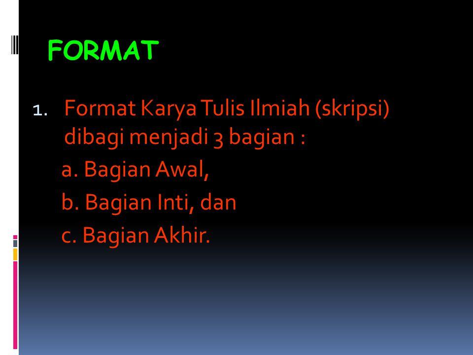 FORMAT 1. Format Karya Tulis Ilmiah (skripsi) dibagi menjadi 3 bagian : a. Bagian Awal, b. Bagian Inti, dan c. Bagian Akhir.