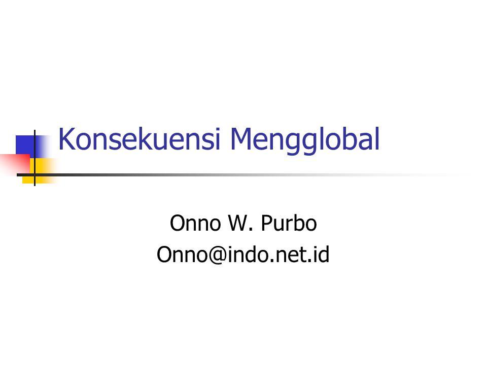 Konsekuensi Mengglobal Onno W. Purbo Onno@indo.net.id