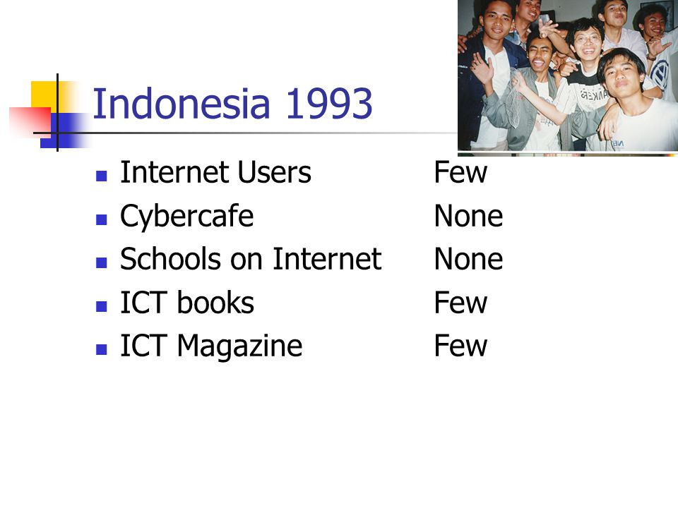 Indonesia 1993 Internet UsersFew CybercafeNone Schools on InternetNone ICT booksFew ICT MagazineFew
