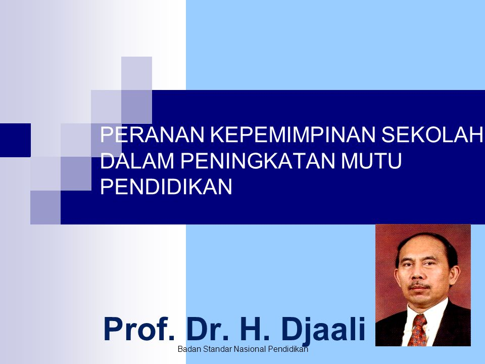 Badan Standar Nasional Pendidikan PERANAN KEPEMIMPINAN SEKOLAH DALAM PENINGKATAN MUTU PENDIDIKAN Prof. Dr. H. Djaali