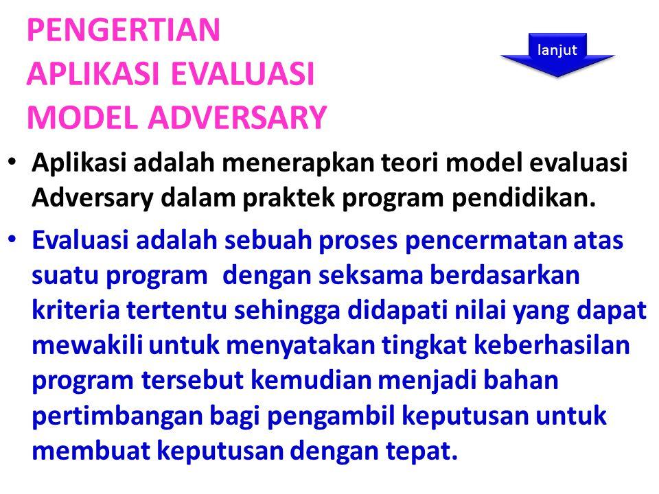 PENGERTIAN APLIKASI EVALUASI MODEL ADVERSARY Aplikasi adalah menerapkan teori model evaluasi Adversary dalam praktek program pendidikan.