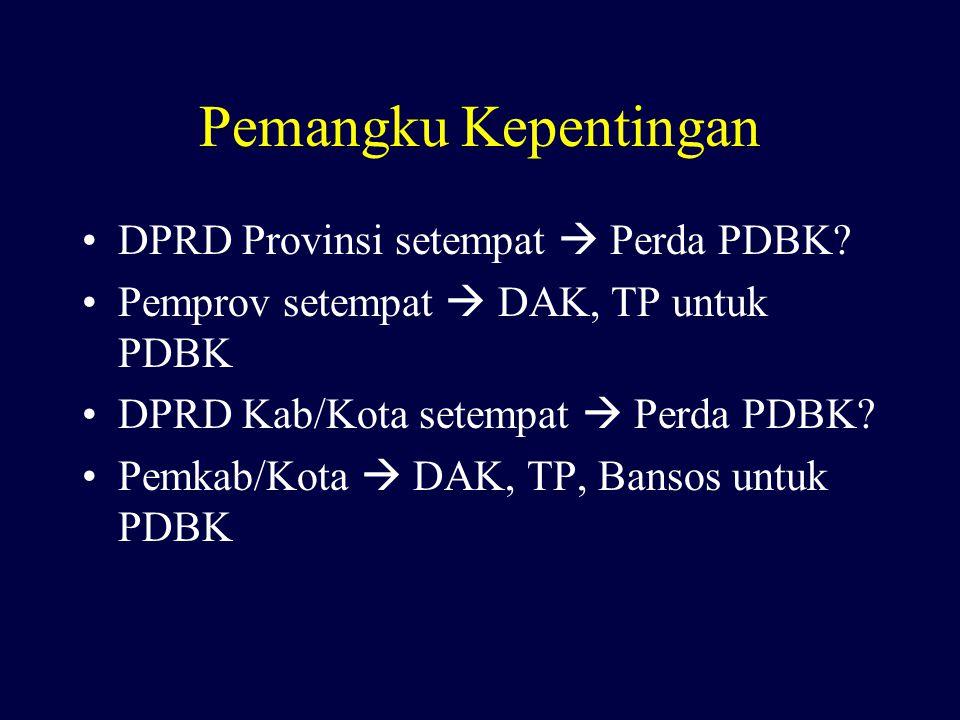 Pemangku Kepentingan DPRD Provinsi setempat  Perda PDBK? Pemprov setempat  DAK, TP untuk PDBK DPRD Kab/Kota setempat  Perda PDBK? Pemkab/Kota  DAK