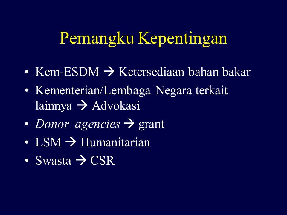 Pemangku Kepentingan Kem-ESDM  Ketersediaan bahan bakar Kementerian/Lembaga Negara terkait lainnya  Advokasi Donor agencies  grant LSM  Humanitari