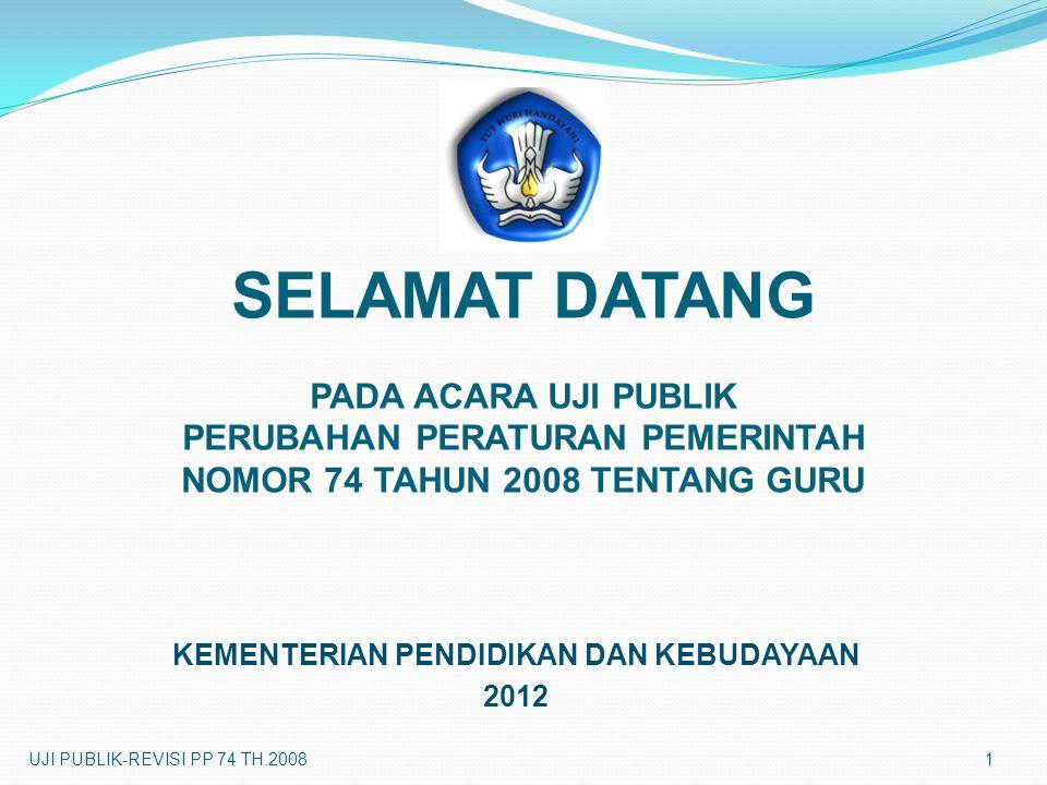 SELAMAT DATANG PADA ACARA UJI PUBLIK PERUBAHAN PERATURAN PEMERINTAH NOMOR 74 TAHUN 2008 TENTANG GURU KEMENTERIAN PENDIDIKAN DAN KEBUDAYAAN 2012 UJI PU