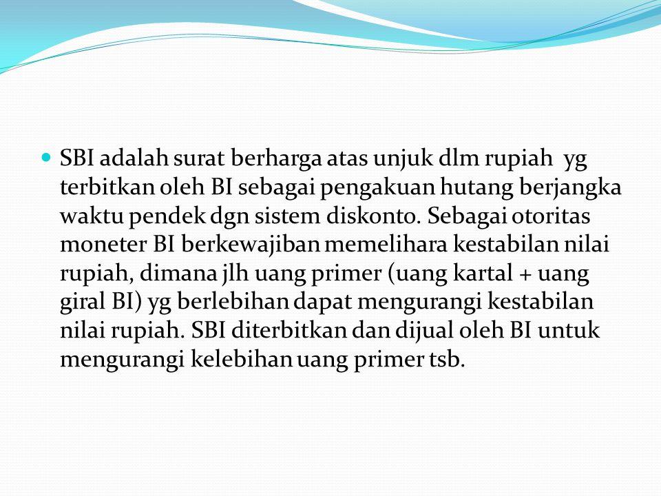 SBI adalah surat berharga atas unjuk dlm rupiah yg terbitkan oleh BI sebagai pengakuan hutang berjangka waktu pendek dgn sistem diskonto. Sebagai otor