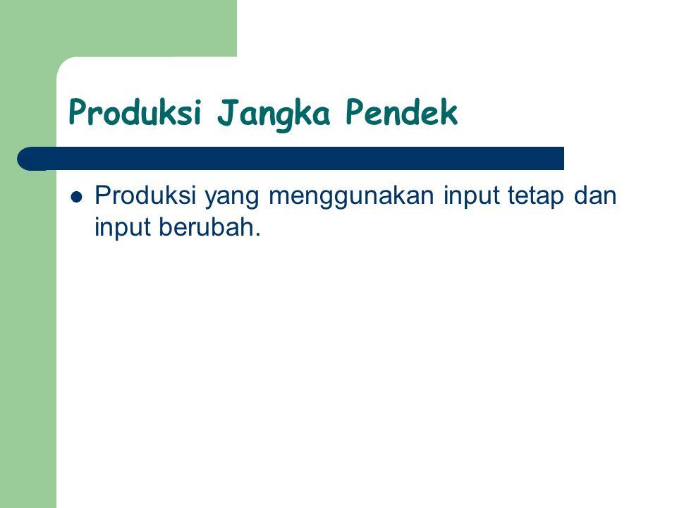 Produksi Jangka Pendek Produksi yang menggunakan input tetap dan input berubah.