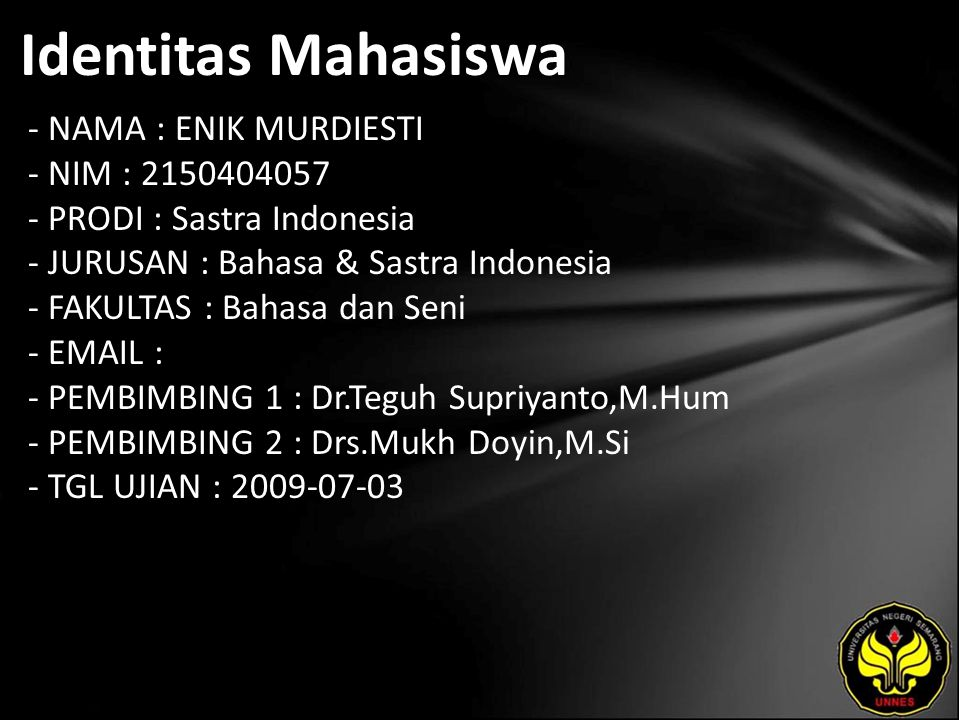 Identitas Mahasiswa - NAMA : ENIK MURDIESTI - NIM : 2150404057 - PRODI : Sastra Indonesia - JURUSAN : Bahasa & Sastra Indonesia - FAKULTAS : Bahasa dan Seni - EMAIL : - PEMBIMBING 1 : Dr.Teguh Supriyanto,M.Hum - PEMBIMBING 2 : Drs.Mukh Doyin,M.Si - TGL UJIAN : 2009-07-03