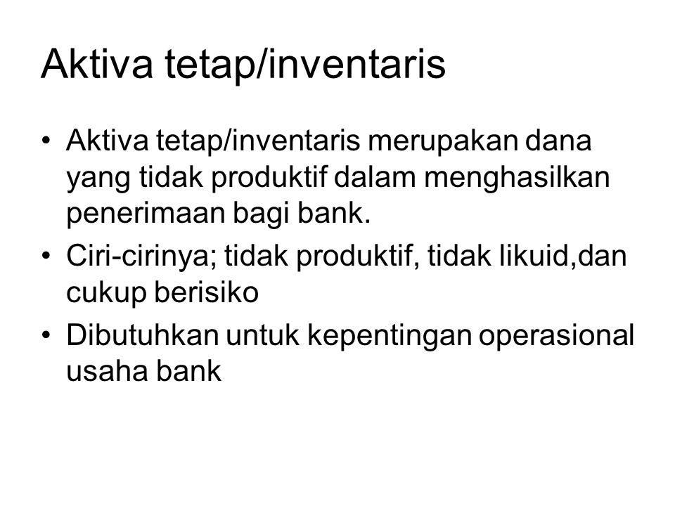 Aktiva tetap/inventaris Aktiva tetap/inventaris merupakan dana yang tidak produktif dalam menghasilkan penerimaan bagi bank. Ciri-cirinya; tidak produ