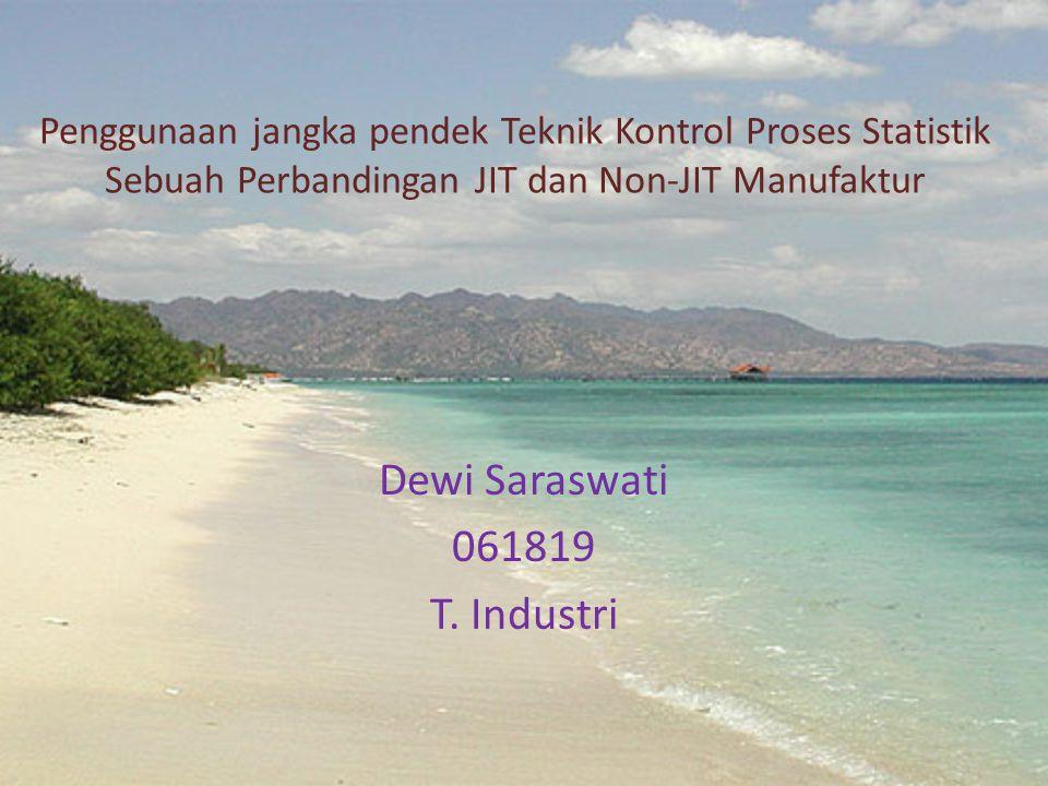 Penggunaan jangka pendek Teknik Kontrol Proses Statistik Sebuah Perbandingan JIT dan Non-JIT Manufaktur Dewi Saraswati 061819 T. Industri