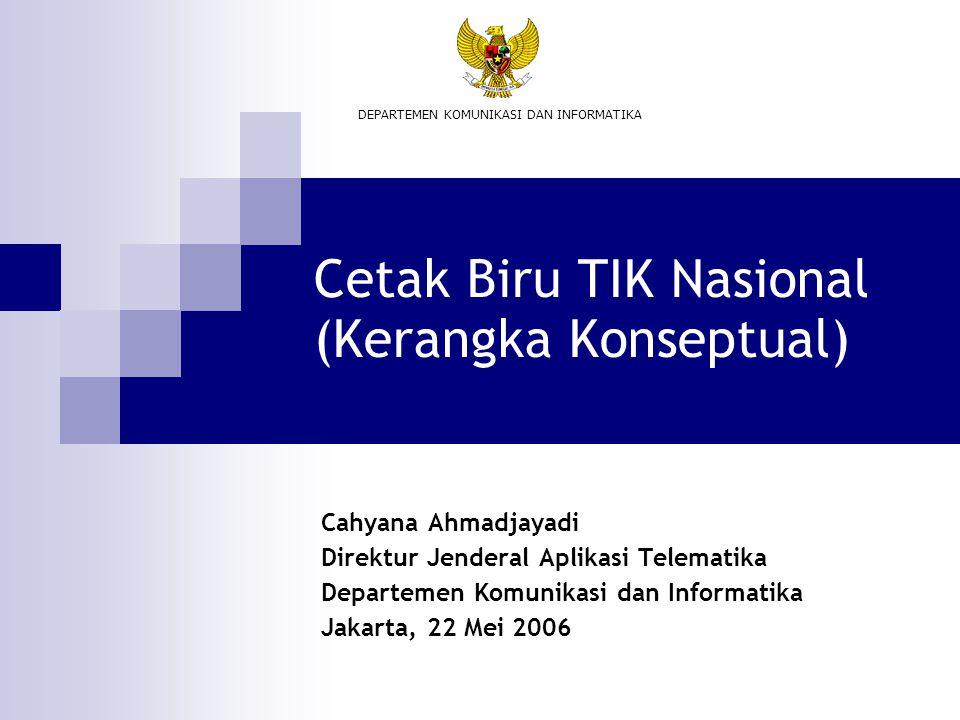 Cetak Biru TIK Nasional (Kerangka Konseptual) Cahyana Ahmadjayadi Direktur Jenderal Aplikasi Telematika Departemen Komunikasi dan Informatika Jakarta,