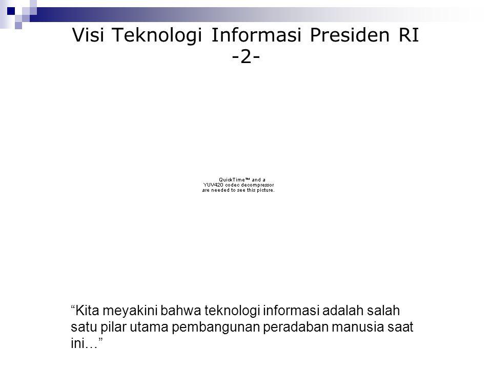 Visi Teknologi Informasi Presiden RI -3- … Tidak ada satupun bidang kehidupan bangsa ataupun sektor pembangunan nasional yang tidak memerlukan penggunaan teknologi informasi dan komunikasi…