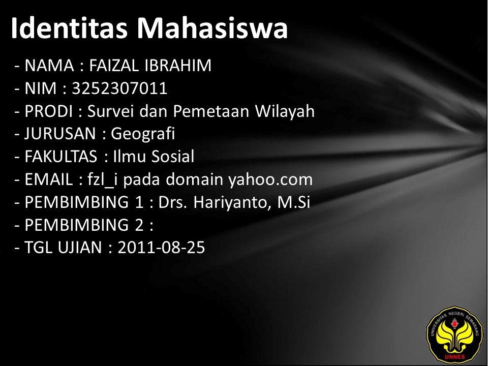 Identitas Mahasiswa - NAMA : FAIZAL IBRAHIM - NIM : 3252307011 - PRODI : Survei dan Pemetaan Wilayah - JURUSAN : Geografi - FAKULTAS : Ilmu Sosial - EMAIL : fzl_i pada domain yahoo.com - PEMBIMBING 1 : Drs.
