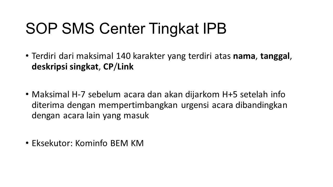 SOP SMS Center Tingkat IPB Terdiri dari maksimal 140 karakter yang terdiri atas nama, tanggal, deskripsi singkat, CP/Link Maksimal H-7 sebelum acara dan akan dijarkom H+5 setelah info diterima dengan mempertimbangkan urgensi acara dibandingkan dengan acara lain yang masuk Eksekutor: Kominfo BEM KM