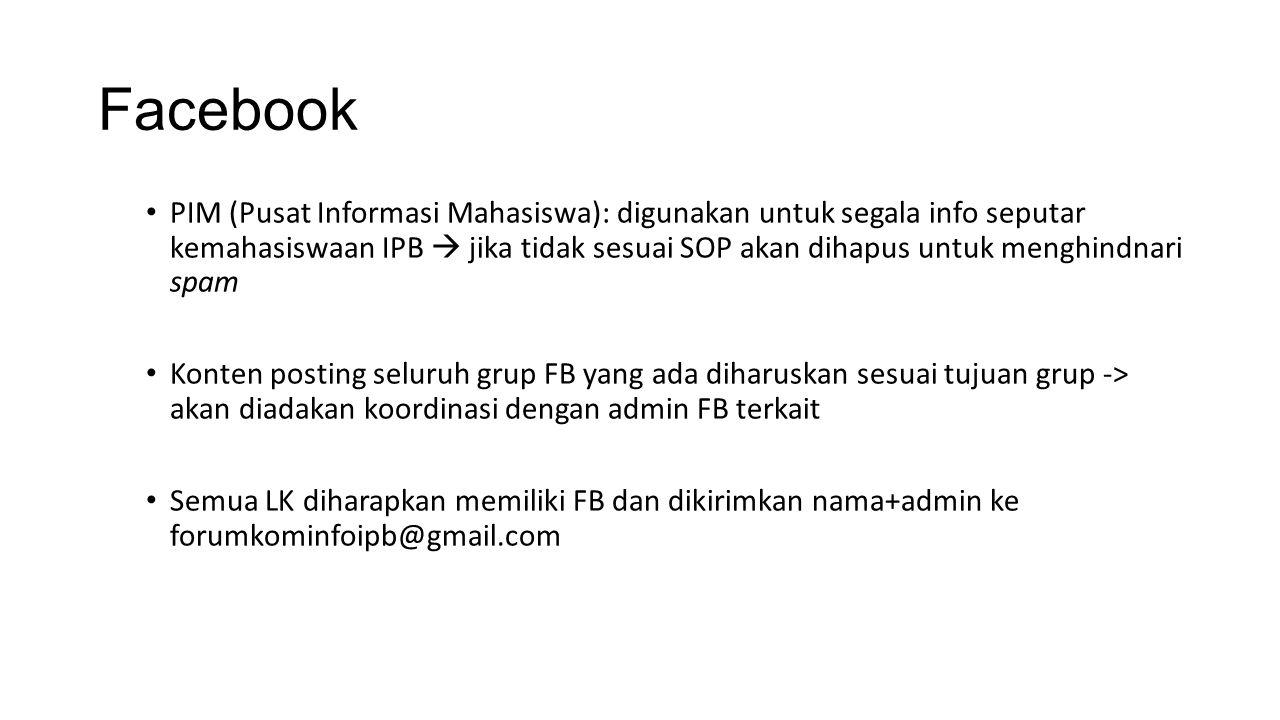Facebook PIM (Pusat Informasi Mahasiswa): digunakan untuk segala info seputar kemahasiswaan IPB  jika tidak sesuai SOP akan dihapus untuk menghindnari spam Konten posting seluruh grup FB yang ada diharuskan sesuai tujuan grup -> akan diadakan koordinasi dengan admin FB terkait Semua LK diharapkan memiliki FB dan dikirimkan nama+admin ke forumkominfoipb@gmail.com