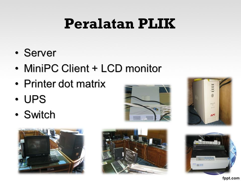 Peralatan PLIK ServerServer MiniPC Client + LCD monitorMiniPC Client + LCD monitor Printer dot matrixPrinter dot matrix UPSUPS SwitchSwitch
