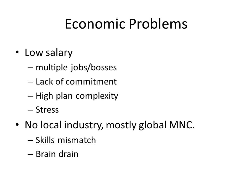 Economic Problems Low salary – multiple jobs/bosses – Lack of commitment – High plan complexity – Stress No local industry, mostly global MNC. – Skill