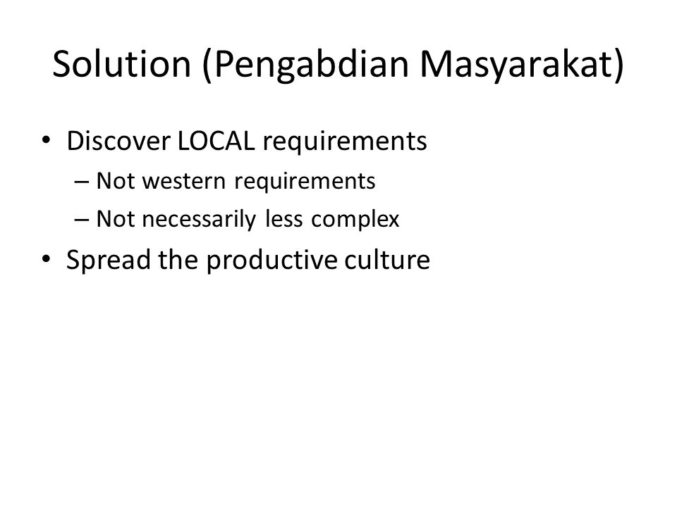 Solution (Pengabdian Masyarakat) Discover LOCAL requirements – Not western requirements – Not necessarily less complex Spread the productive culture