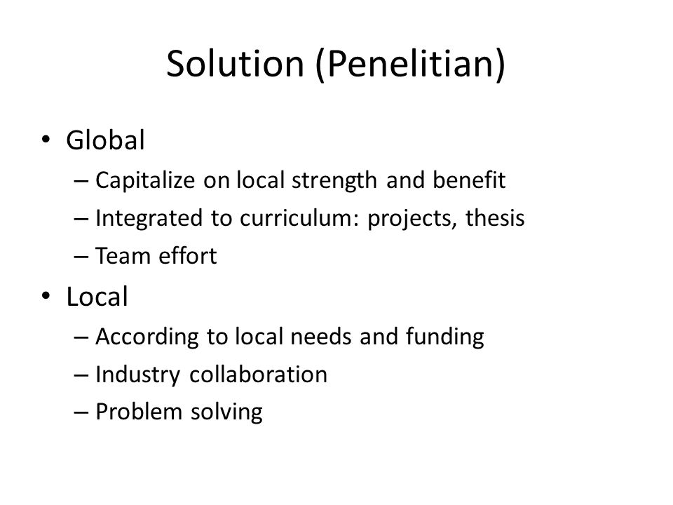 Solution (Penelitian) Global – Capitalize on local strength and benefit – Integrated to curriculum: projects, thesis – Team effort Local – According to local needs and funding – Industry collaboration – Problem solving