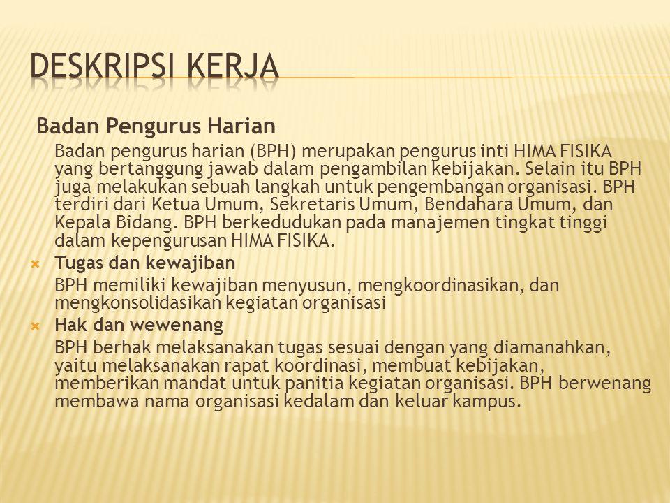 Badan Pengurus Harian Badan pengurus harian (BPH) merupakan pengurus inti HIMA FISIKA yang bertanggung jawab dalam pengambilan kebijakan. Selain itu B