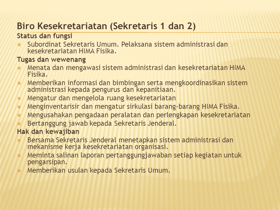 Biro Kesekretariatan (Sekretaris 1 dan 2) Status dan fungsi  Subordinat Sekretaris Umum. Pelaksana sistem administrasi dan kesekretariatan HIMA Fisik