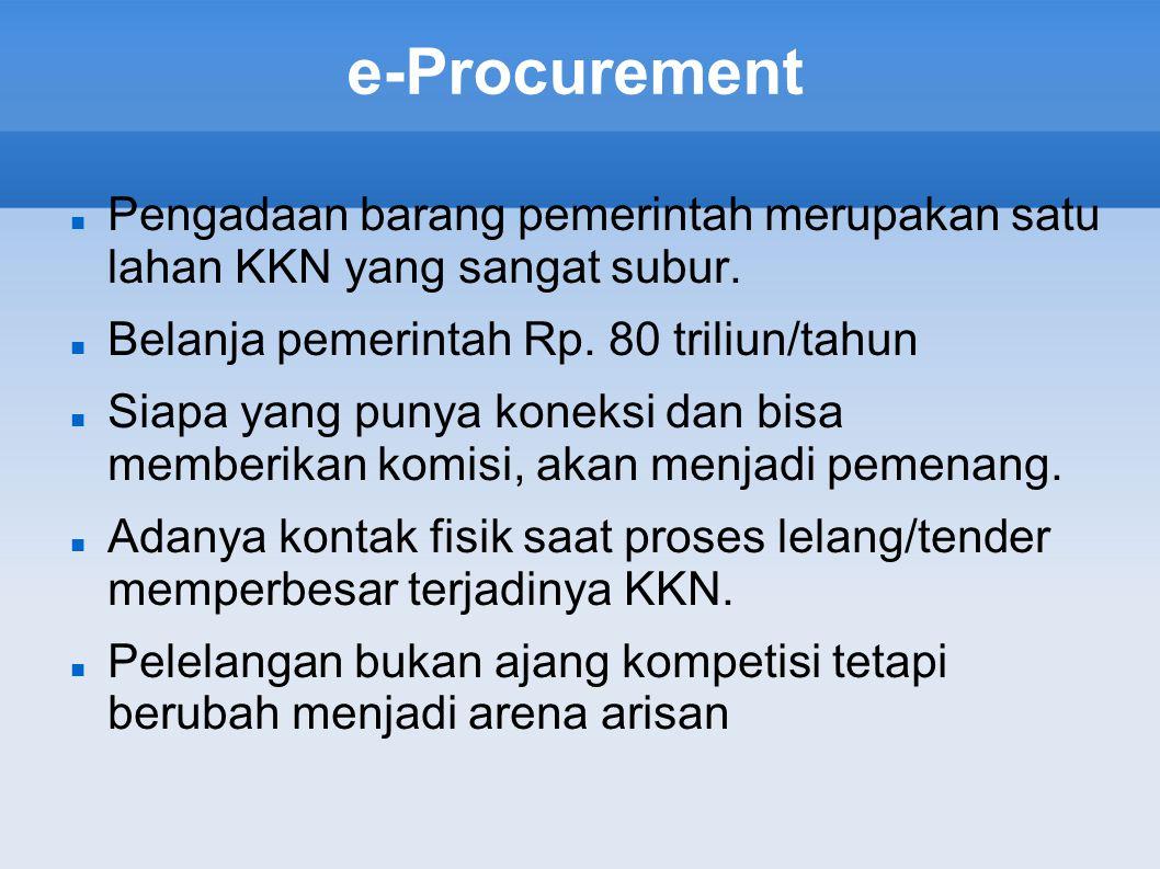 e-Procurement Pengadaan barang pemerintah merupakan satu lahan KKN yang sangat subur. Belanja pemerintah Rp. 80 triliun/tahun Siapa yang punya koneksi