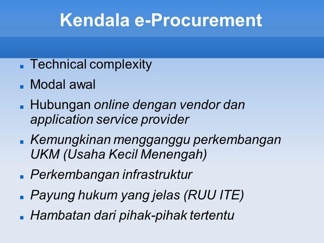 Kendala e-Procurement Technical complexity Modal awal Hubungan online dengan vendor dan application service provider Kemungkinan mengganggu perkembangan UKM (Usaha Kecil Menengah) Perkembangan infrastruktur Payung hukum yang jelas (RUU ITE) Hambatan dari pihak-pihak tertentu