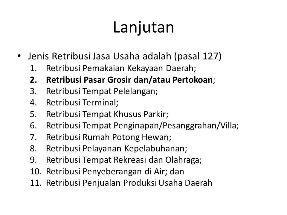 Lanjutan Jenis Retribusi Jasa Usaha adalah (pasal 127) 1.Retribusi Pemakaian Kekayaan Daerah; 2.Retribusi Pasar Grosir dan/atau Pertokoan; 3.Retribusi Tempat Pelelangan; 4.Retribusi Terminal; 5.Retribusi Tempat Khusus Parkir; 6.Retribusi Tempat Penginapan/Pesanggrahan/Villa; 7.Retribusi Rumah Potong Hewan; 8.Retribusi Pelayanan Kepelabuhanan; 9.Retribusi Tempat Rekreasi dan Olahraga; 10.Retribusi Penyeberangan di Air; dan 11.Retribusi Penjualan Produksi Usaha Daerah