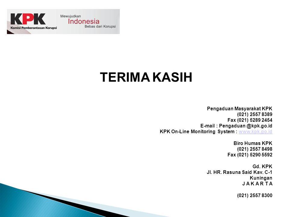 TERIMA KASIH Pengaduan Masyarakat KPK (021) 2557 8389 Fax (021) 5289 2454 E-mail : Pengaduan @kpk.go.id KPK On-Line Monitoring System : www.kpk.go.idwww.kpk.go.id Biro Humas KPK (021) 2557 8498 Fax (021) 5290 5592 Gd.
