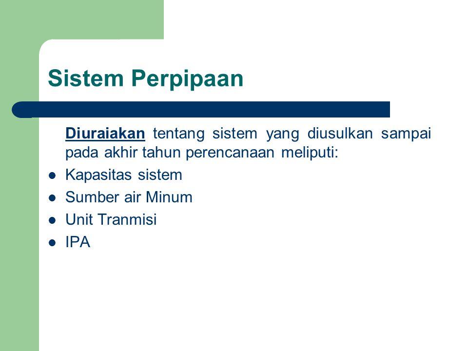 Sistem Perpipaan Diuraiakan tentang sistem yang diusulkan sampai pada akhir tahun perencanaan meliputi: Kapasitas sistem Sumber air Minum Unit Tranmisi IPA