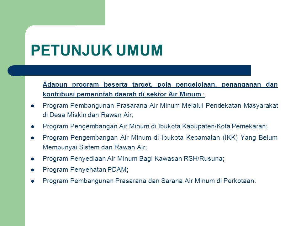 PETUNJUK UMUM Adapun program beserta target, pola pengelolaan, penanganan dan kontribusi pemerintah daerah di sektor Air Minum : Program Pembangunan P