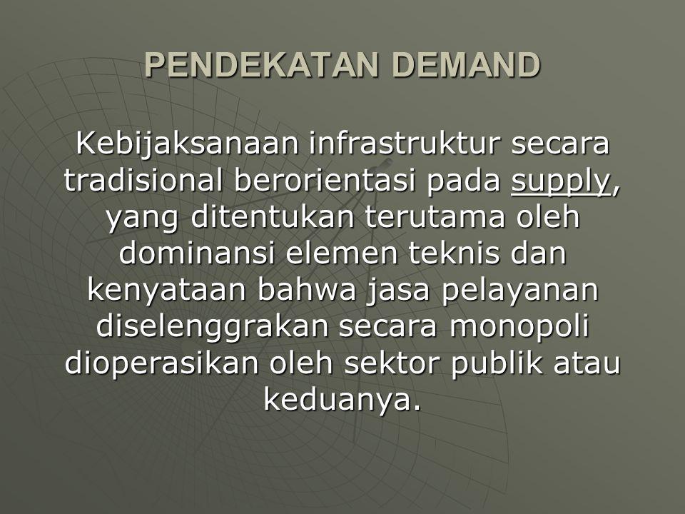 PENDEKATAN DEMAND Kebijaksanaan infrastruktur secara tradisional berorientasi pada supply, yang ditentukan terutama oleh dominansi elemen teknis dan k