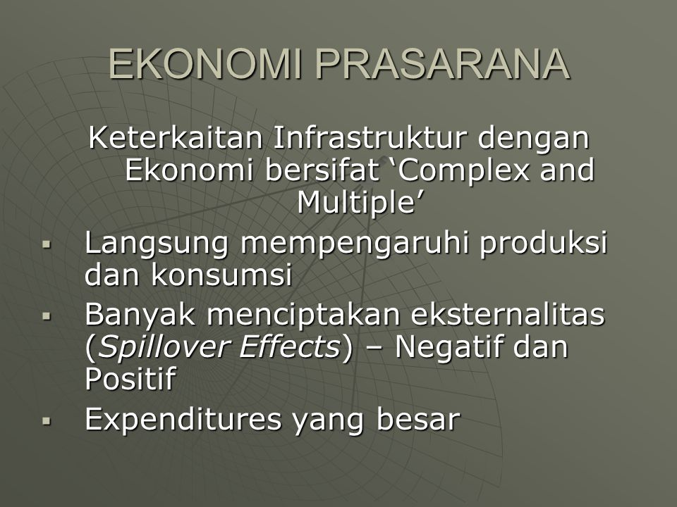 EKONOMI PRASARANA Keterkaitan Infrastruktur dengan Ekonomi bersifat 'Complex and Multiple'  Langsung mempengaruhi produksi dan konsumsi  Banyak menc