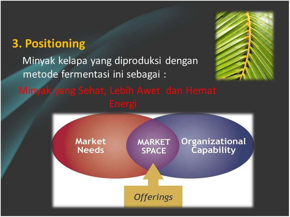 3. Positioning Minyak kelapa yang diproduksi dengan metode fermentasi ini sebagai : Minyak yang Sehat, Lebih Awet dan Hemat Energi