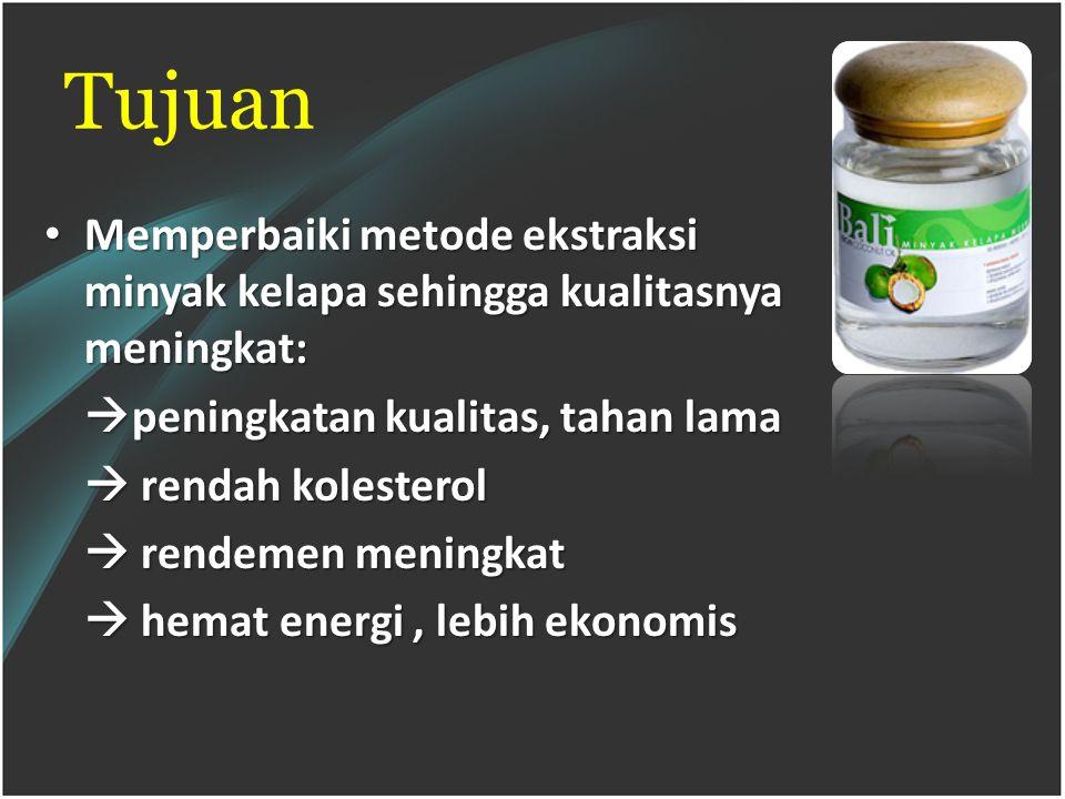 Tujuan Memperbaiki metode ekstraksi minyak kelapa sehingga kualitasnya meningkat: Memperbaiki metode ekstraksi minyak kelapa sehingga kualitasnya meningkat:  peningkatan kualitas, tahan lama  rendah kolesterol  rendemen meningkat  hemat energi, lebih ekonomis